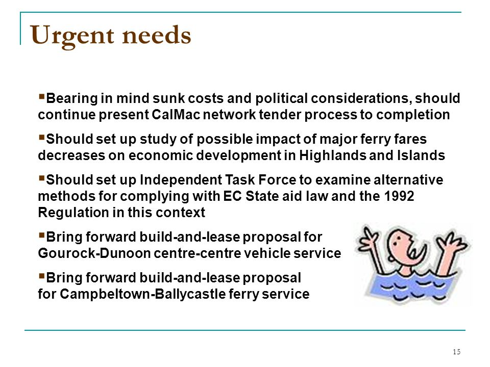 15 Urgent needs  Bearing in mind sunk costs and political considerations, should continue present CalMac network tender process to completion  Should set up study of possible impact of major ferry fares decreases on economic development in Highlands and Islands  Should set up Independent Task Force to examine alternative methods for complying with EC State aid law and the 1992 Regulation in this context  Bring forward build-and-lease proposal for Gourock-Dunoon centre-centre vehicle service  Bring forward build-and-lease proposal for Campbeltown-Ballycastle ferry service