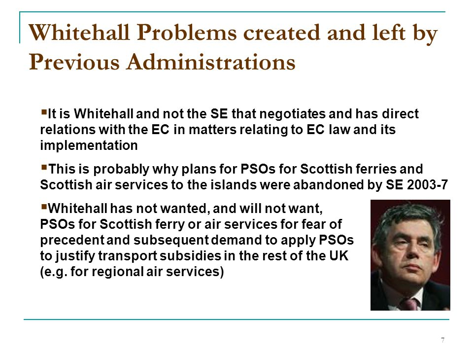 7 Whitehall Problems created and left by Previous Administrations  It is Whitehall and not the SE that negotiates and has direct relations with the EC in matters relating to EC law and its implementation  This is probably why plans for PSOs for Scottish ferries and Scottish air services to the islands were abandoned by SE 2003-7  Whitehall has not wanted, and will not want, PSOs for Scottish ferry or air services for fear of precedent and subsequent demand to apply PSOs to justify transport subsidies in the rest of the UK (e.g.