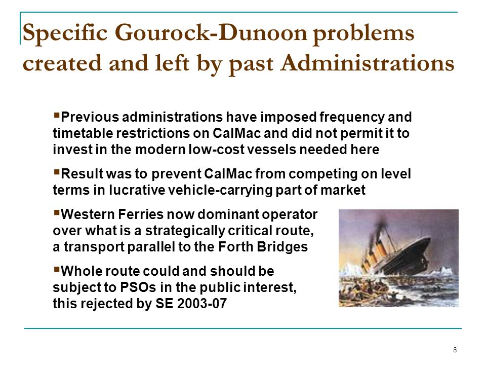 8 Specific Gourock-Dunoon problems created and left by past Administrations  Previous administrations have imposed frequency and timetable restrictions on CalMac and did not permit it to invest in the modern low-cost vessels needed here  Result was to prevent CalMac from competing on level terms in lucrative vehicle-carrying part of market  Western Ferries now dominant operator over what is a strategically critical route, a transport parallel to the Forth Bridges  Whole route could and should be subject to PSOs in the public interest, this rejected by SE 2003-07