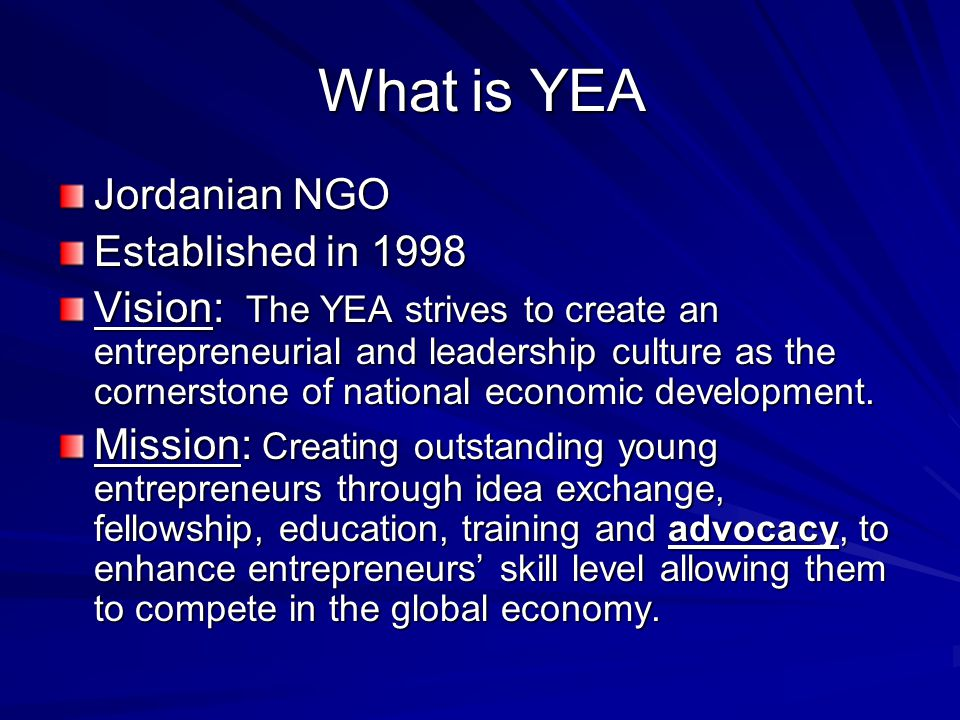 What is YEA Jordanian NGO Established in 1998 Vision: The YEA strives to create an entrepreneurial and leadership culture as the cornerstone of national economic development.