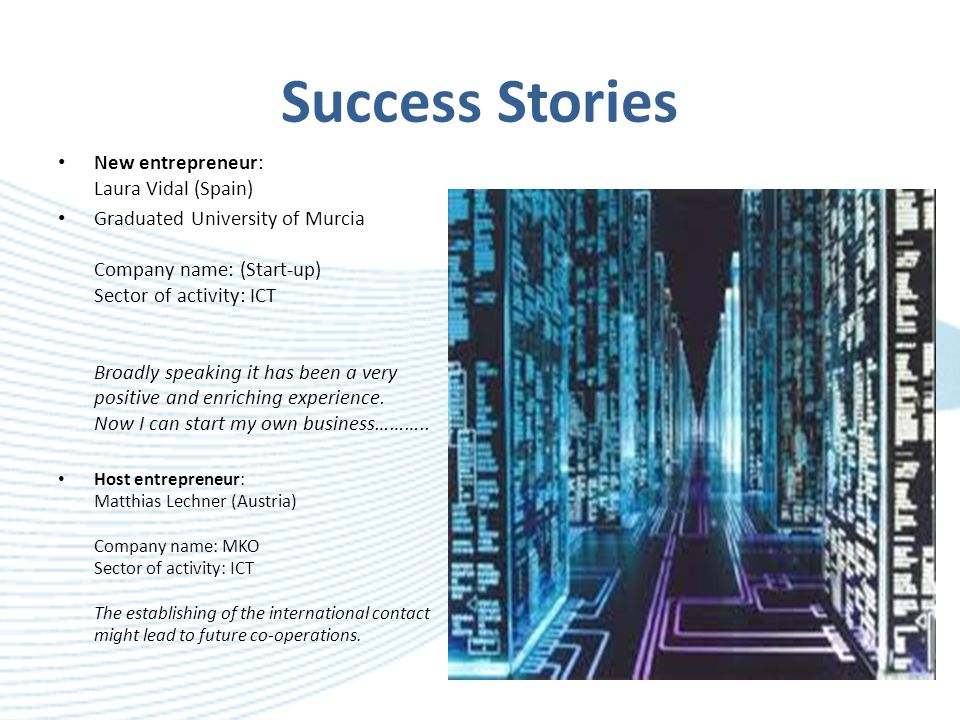 Success Stories New entrepreneur: Laura Vidal (Spain) Graduated University of Murcia Company name: (Start-up) Sector of activity: ICT Broadly speaking it has been a very positive and enriching experience.