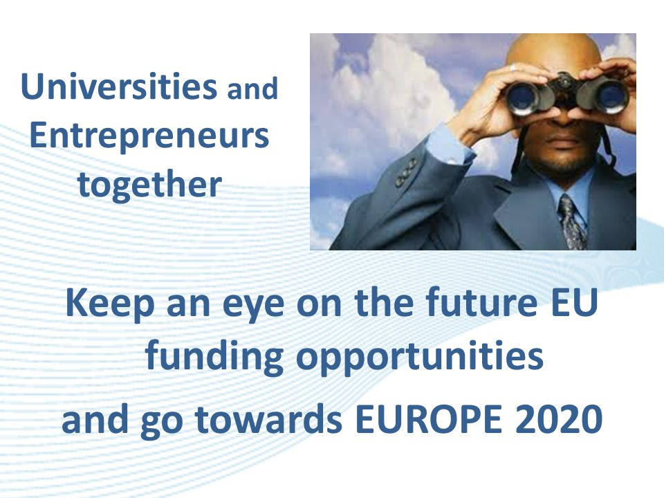 Universities and Entrepreneurs together Keep an eye on the future EU funding opportunities and go towards EUROPE 2020