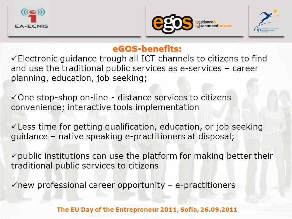 YOUR LOGO HERE eGOS-benefits: Electronic guidance trough all ICT channels to citizens to find and use the traditional public services as e-services – career planning, education, job seeking; One stop-shop on-line - distance services to citizens convenience; interactive tools implementation Less time for getting qualification, education, or job seeking guidance – native speaking e-practitioners at disposal; public institutions can use the platform for making better their traditional public services to citizens new professional career opportunity – e-practitioners The EU Day of the Entrepreneur 2011, Sofia, 26.09.2011