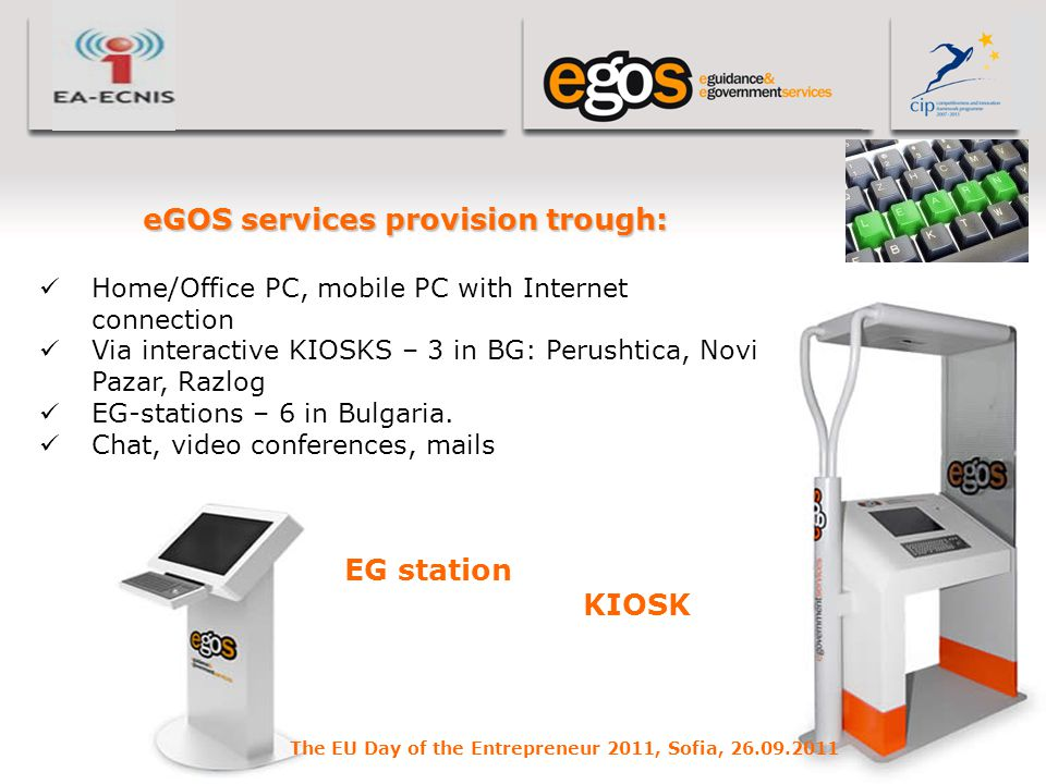 YOUR LOGO HERE eGOS services provision trough: Home/Office PC, mobile PC with Internet connection Via interactive KIOSKS – 3 in BG: Perushtica, Novi Pazar, Razlog EG-stations – 6 in Bulgaria.