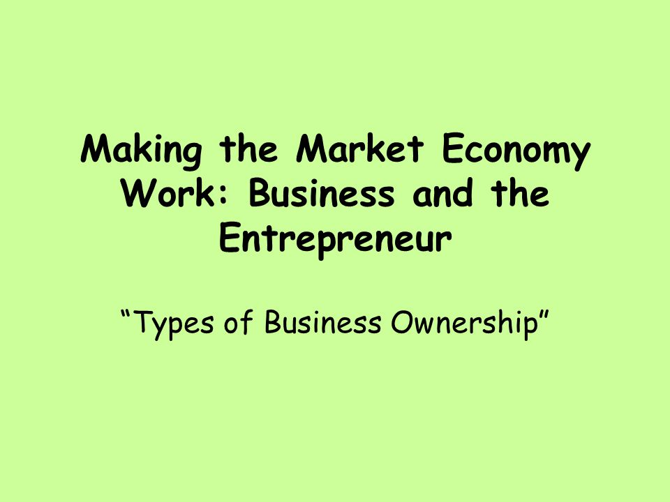 Making the Market Economy Work: Business and the Entrepreneur Types of Business Ownership