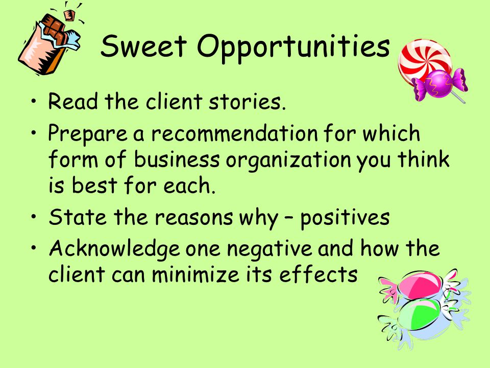 Sweet Opportunities Read the client stories. Prepare a recommendation for which form of business organization you think is best for each. State the re