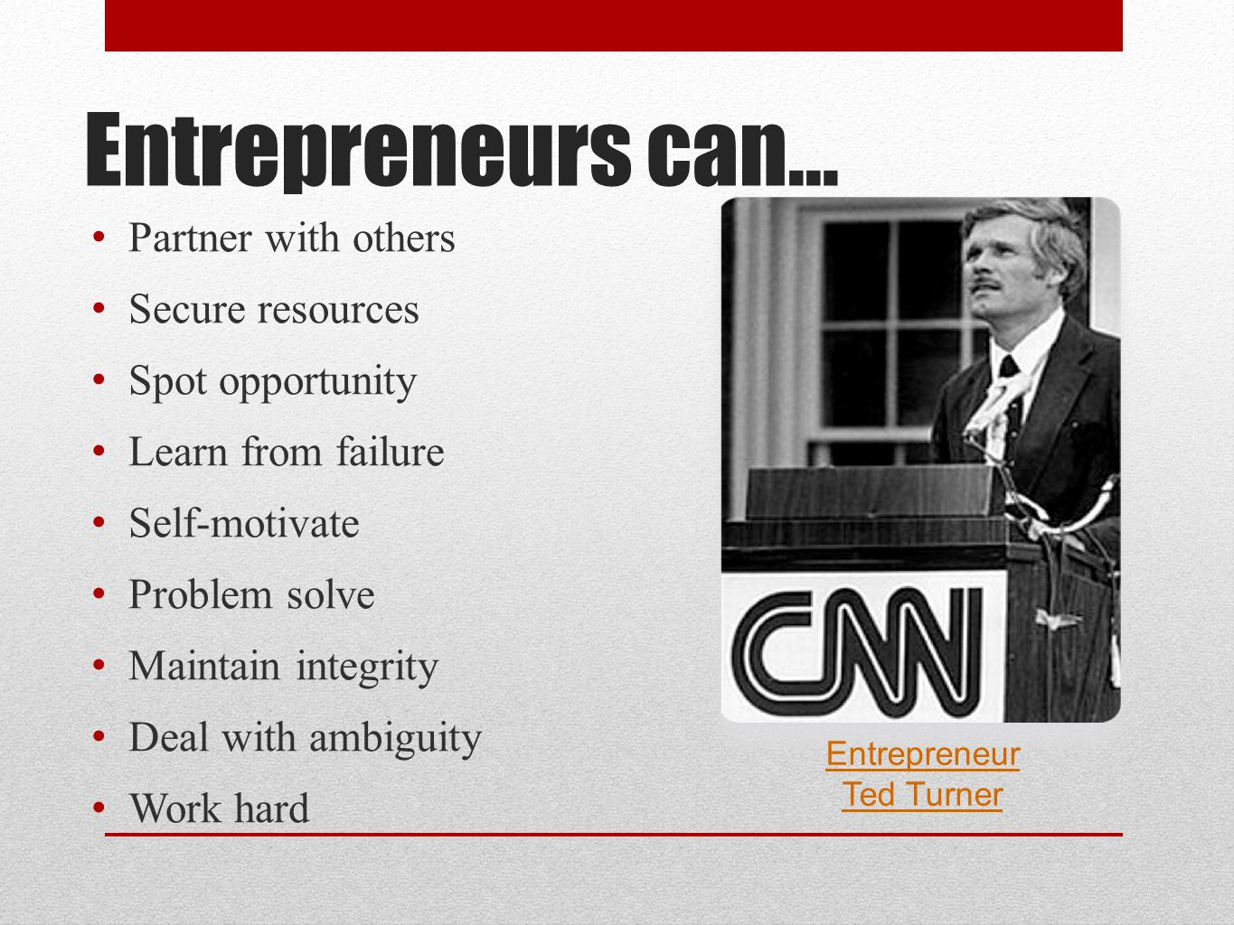 Entrepreneurs can… P artner with others S ecure resources S pot opportunity L earn from failure S elf-motivate P roblem solve M aintain integrity D eal with ambiguity W ork hard Entrepreneur Ted Turner