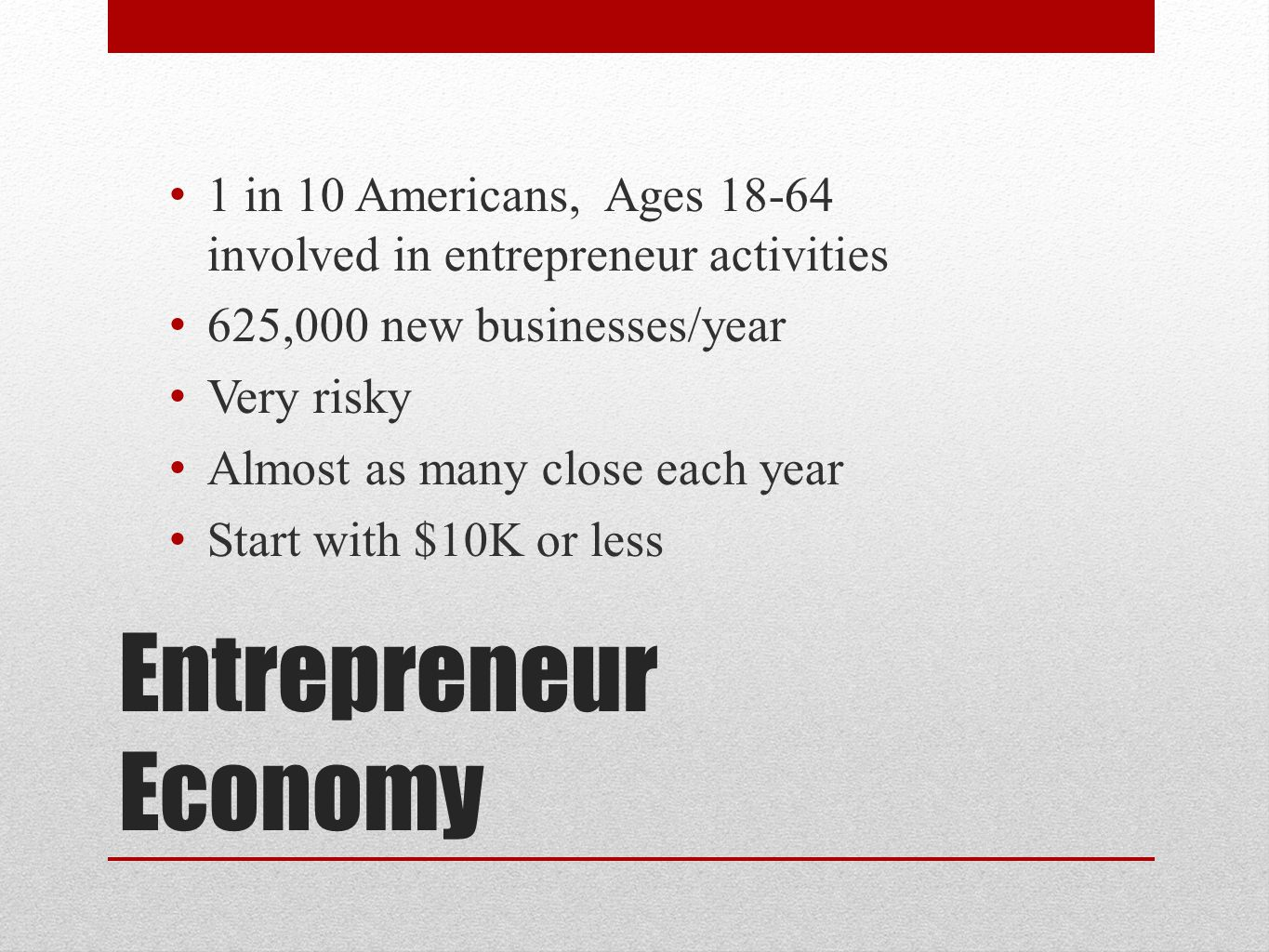Entrepreneur Economy 1 in 10 Americans, Ages 18-64 involved in entrepreneur activities 6 25,000 new businesses/year V ery risky A lmost as many close each year S tart with $10K or less
