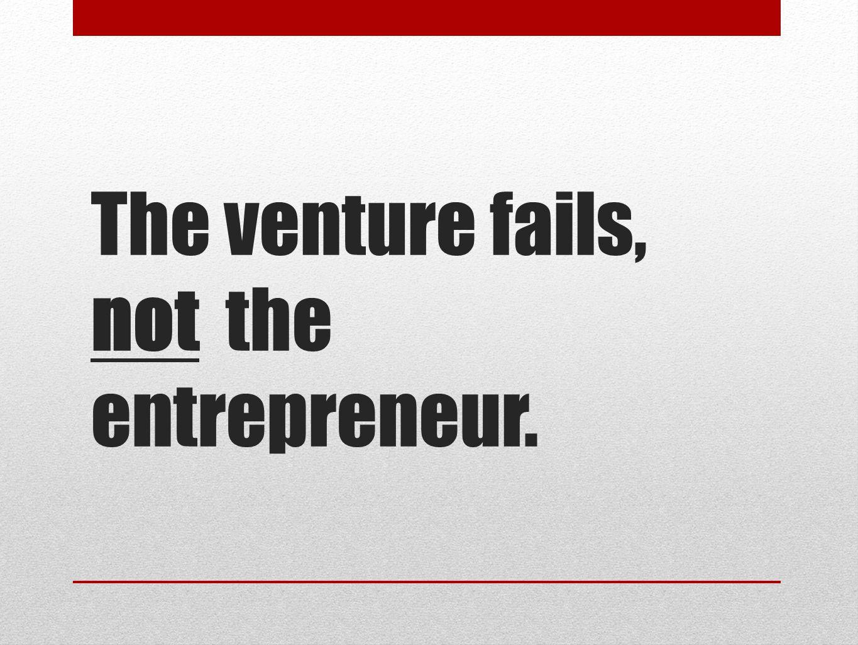 The venture fails, not the entrepreneur.