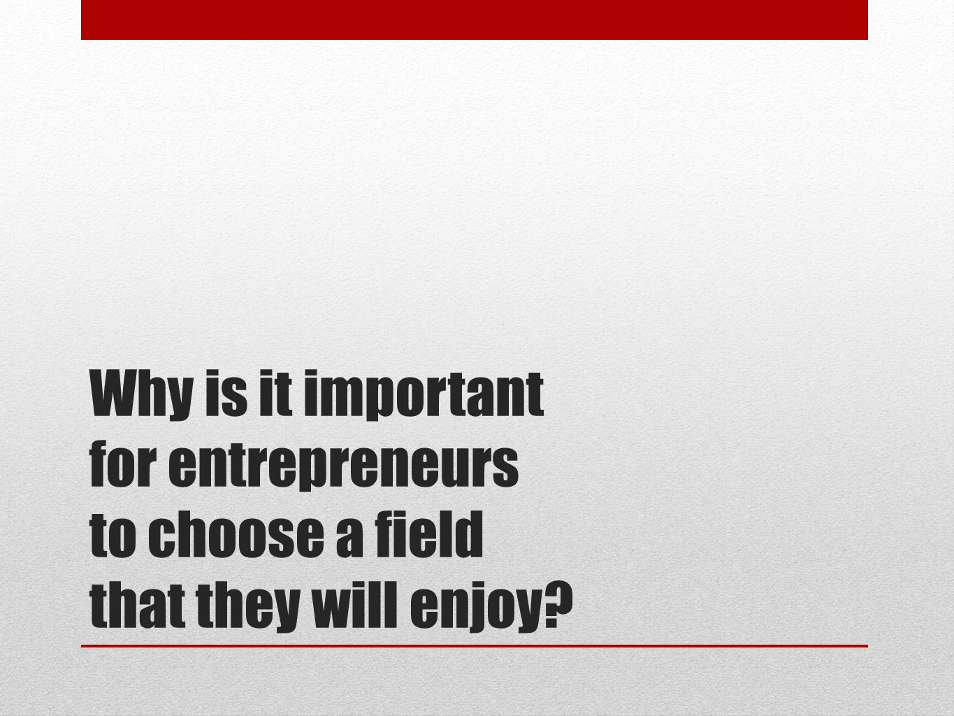 Why is it important for entrepreneurs to choose a field that they will enjoy?