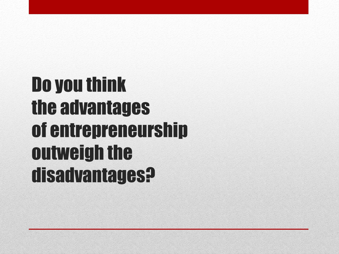 Do you think the advantages of entrepreneurship outweigh the disadvantages?