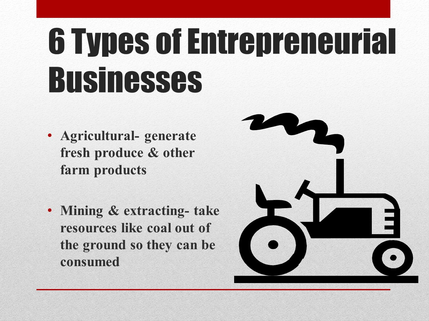 6 Types of Entrepreneurial Businesses Agricultural- generate fresh produce & other farm products Mining & extracting- take resources like coal out of the ground so they can be consumed