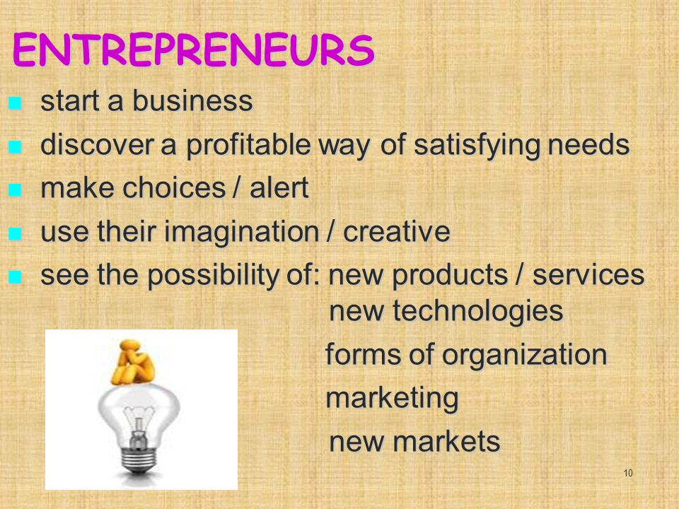 ENTREPRENEURS start a business start a business discover a profitable way of satisfying needs discover a profitable way of satisfying needs make choices / alert make choices / alert use their imagination / creative use their imagination / creative see the possibility of: new products / services new technologies see the possibility of: new products / services new technologies forms of organization forms of organization marketing marketing new markets new markets 10