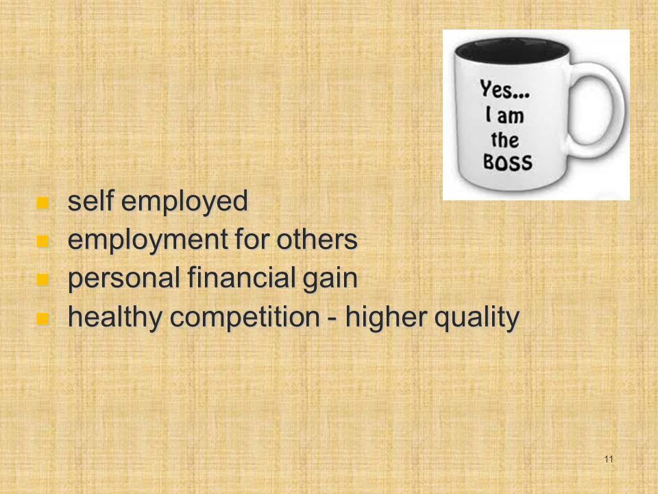 self employed self employed employment for others employment for others personal financial gain personal financial gain healthy competition - higher quality healthy competition - higher quality 11