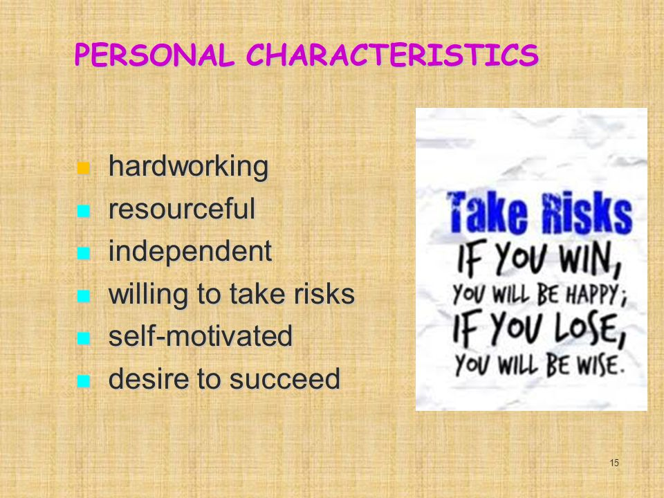PERSONAL CHARACTERISTICS hardworking hardworking resourceful resourceful independent independent willing to take risks willing to take risks self-motivated self-motivated desire to succeed desire to succeed 15