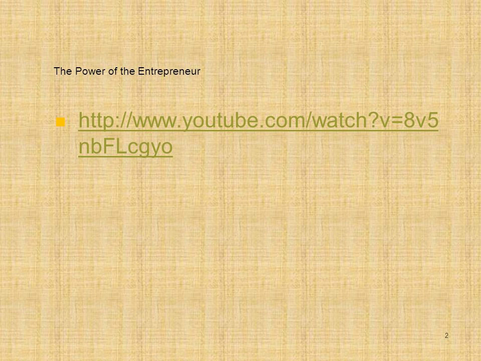 The Power of the Entrepreneur http://www.youtube.com/watch?v=8v5 nbFLcgyo http://www.youtube.com/watch?v=8v5 nbFLcgyo 2