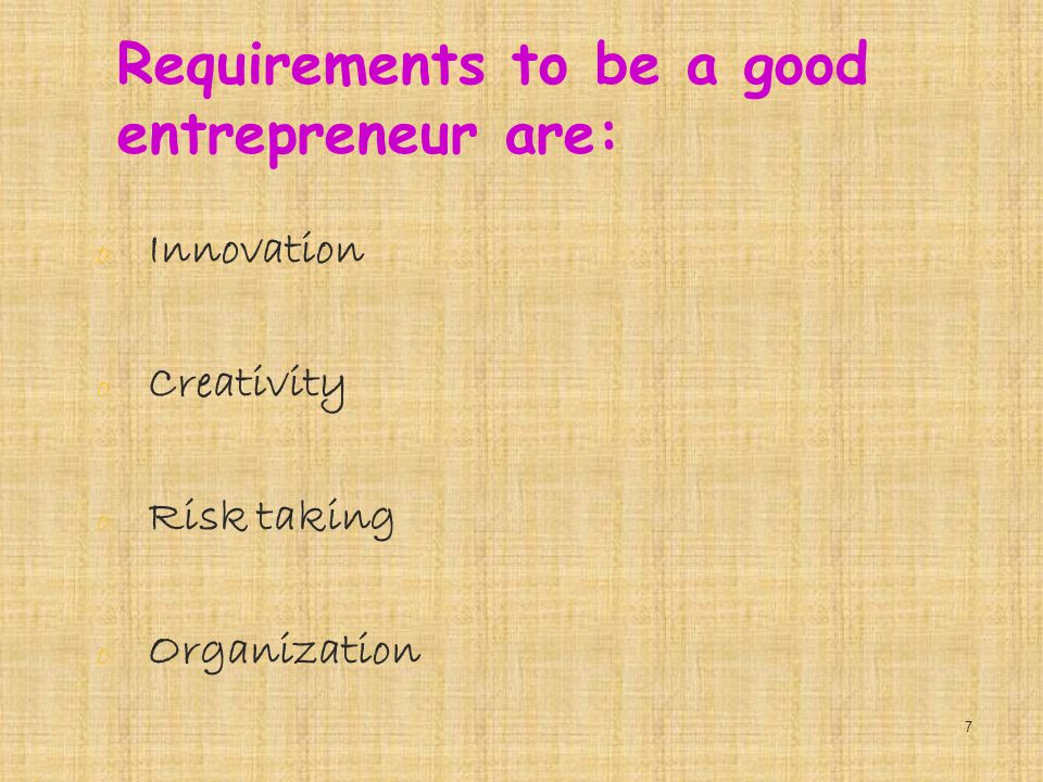 Requirements to be a good entrepreneur are: o Innovation o Creativity o Risk taking o Organization 7