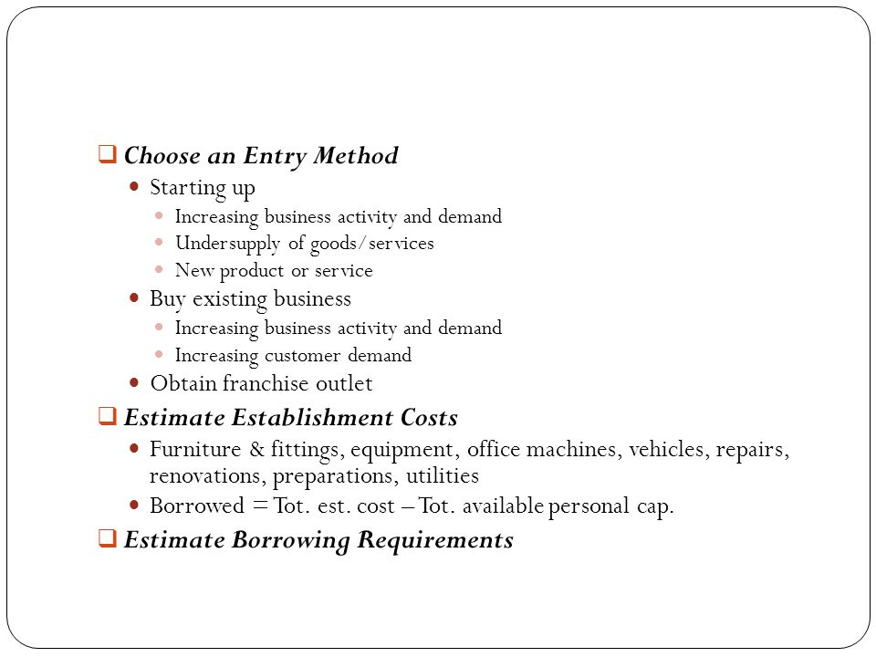 Choose an Entry Method Starting up Increasing business activity and demand Undersupply of goods/services New product or service Buy existing business Increasing business activity and demand Increasing customer demand Obtain franchise outlet  Estimate Establishment Costs Furniture & fittings, equipment, office machines, vehicles, repairs, renovations, preparations, utilities Borrowed = Tot.