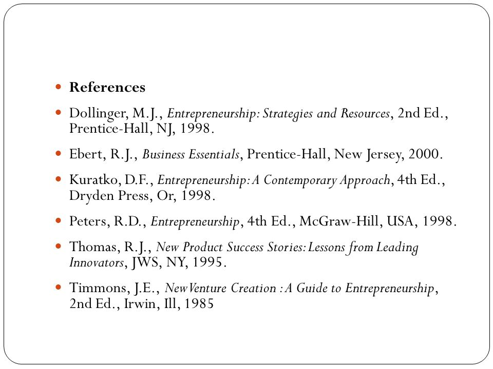 References Dollinger, M.J., Entrepreneurship: Strategies and Resources, 2nd Ed., Prentice-Hall, NJ, 1998.