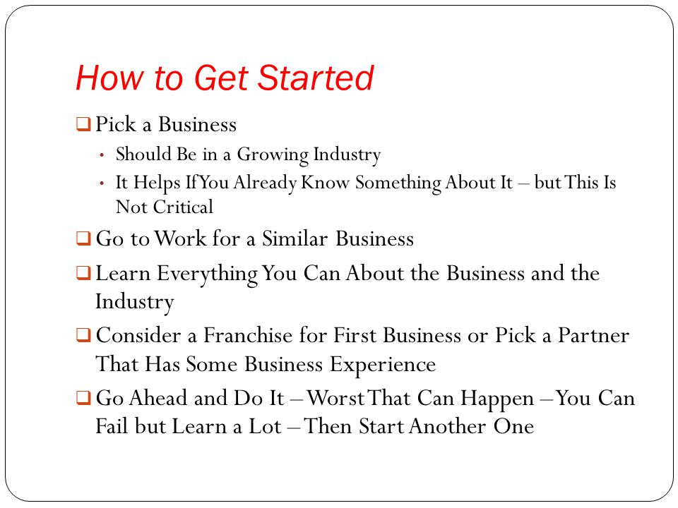 How to Get Started  Pick a Business Should Be in a Growing Industry It Helps If You Already Know Something About It – but This Is Not Critical  Go to Work for a Similar Business  Learn Everything You Can About the Business and the Industry  Consider a Franchise for First Business or Pick a Partner That Has Some Business Experience  Go Ahead and Do It – Worst That Can Happen – You Can Fail but Learn a Lot – Then Start Another One