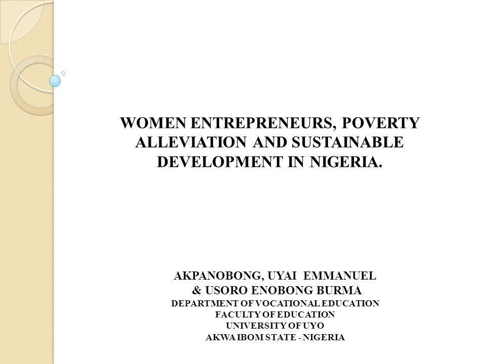 WOMEN ENTREPRENEURS, POVERTY ALLEVIATION AND SUSTAINABLE DEVELOPMENT IN NIGERIA. AKPANOBONG, UYAI EMMANUEL & USORO ENOBONG BURMA DEPARTMENT OF VOCATIO