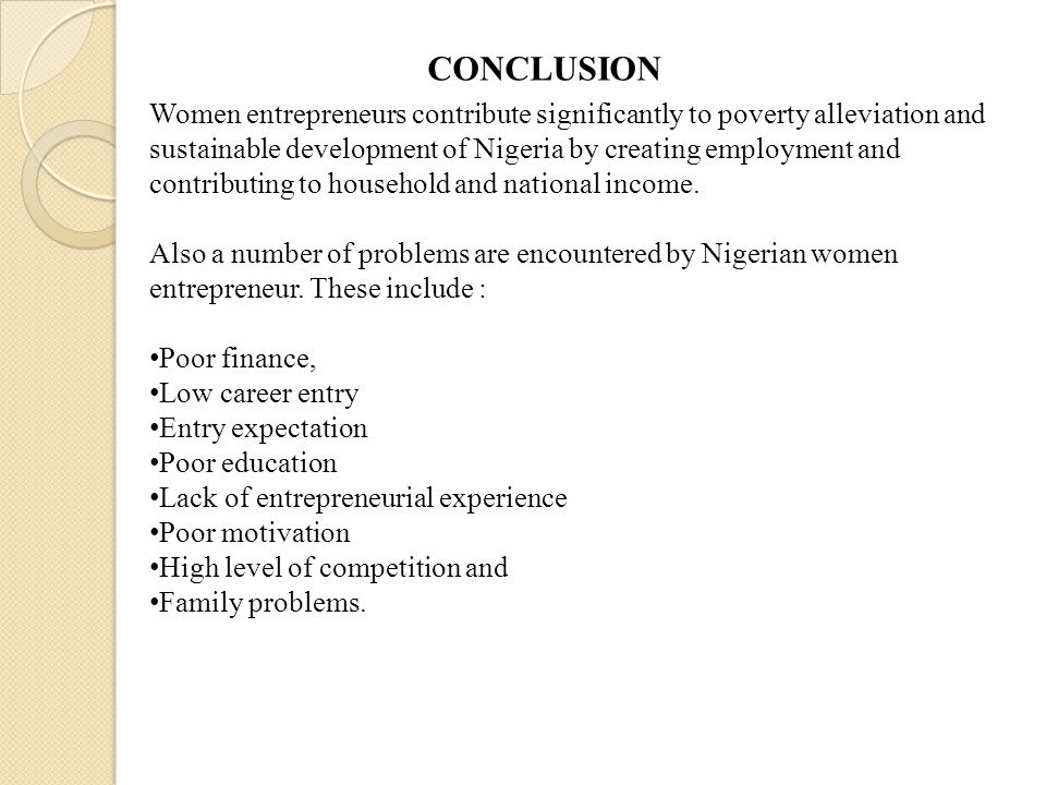 CONCLUSION Women entrepreneurs contribute significantly to poverty alleviation and sustainable development of Nigeria by creating employment and contr