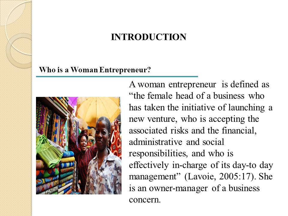 """INTRODUCTION A woman entrepreneur is defined as """"the female head of a business who has taken the initiative of launching a new venture, who is accepti"""