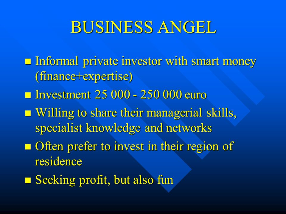 BUSINESS ANGEL Informal private investor with smart money (finance+expertise) Informal private investor with smart money (finance+expertise) Investment 25 000 - 250 000 euro Investment 25 000 - 250 000 euro Willing to share their managerial skills, specialist knowledge and networks Willing to share their managerial skills, specialist knowledge and networks Often prefer to invest in their region of residence Often prefer to invest in their region of residence Seeking profit, but also fun Seeking profit, but also fun