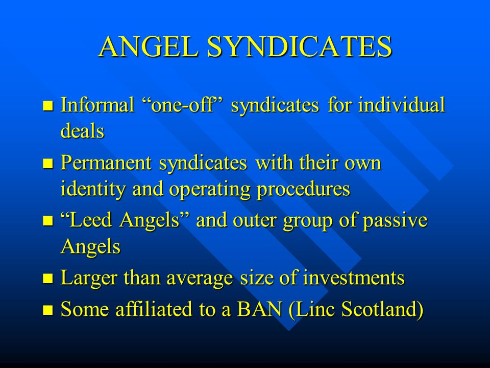 ANGEL SYNDICATES Informal one-off syndicates for individual deals Informal one-off syndicates for individual deals Permanent syndicates with their own identity and operating procedures Permanent syndicates with their own identity and operating procedures Leed Angels and outer group of passive Angels Leed Angels and outer group of passive Angels Larger than average size of investments Larger than average size of investments Some affiliated to a BAN (Linc Scotland) Some affiliated to a BAN (Linc Scotland)