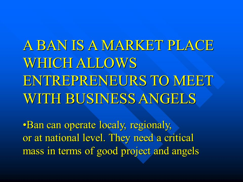 A BAN IS A MARKET PLACE WHICH ALLOWS ENTREPRENEURS TO MEET WITH BUSINESS ANGELS Ban can operate localy, regionaly,Ban can operate localy, regionaly, o