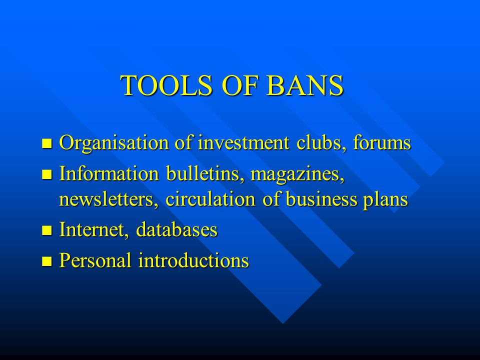 TOOLS OF BANS Organisation of investment clubs, forums Organisation of investment clubs, forums Information bulletins, magazines, newsletters, circulation of business plans Information bulletins, magazines, newsletters, circulation of business plans Internet, databases Internet, databases Personal introductions Personal introductions