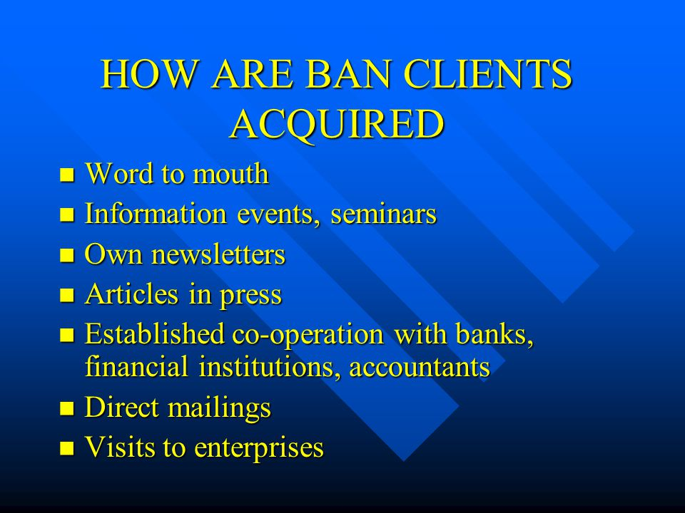 HOW ARE BAN CLIENTS ACQUIRED Word to mouth Word to mouth Information events, seminars Information events, seminars Own newsletters Own newsletters Articles in press Articles in press Established co-operation with banks, financial institutions, accountants Established co-operation with banks, financial institutions, accountants Direct mailings Direct mailings Visits to enterprises Visits to enterprises