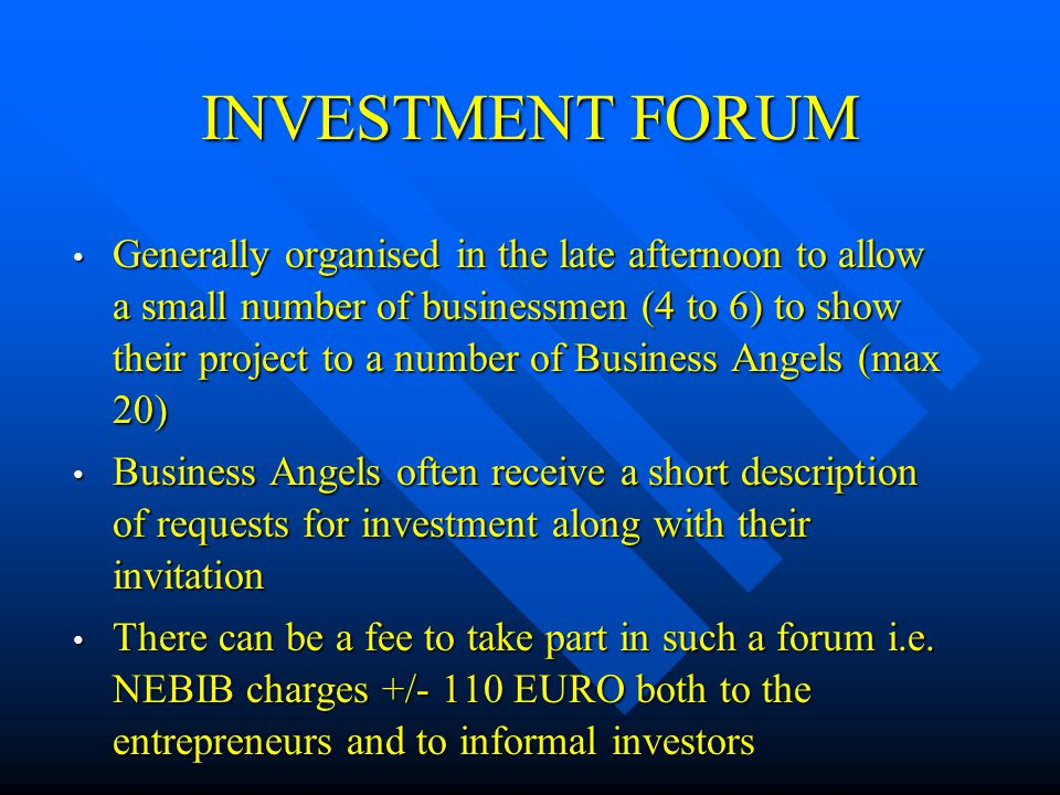 INVESTMENT FORUM Generally organised in the late afternoon to allow a small number of businessmen (4 to 6) to show their project to a number of Business Angels (max 20) Generally organised in the late afternoon to allow a small number of businessmen (4 to 6) to show their project to a number of Business Angels (max 20) Business Angels often receive a short description of requests for investment along with their invitation Business Angels often receive a short description of requests for investment along with their invitation There can be a fee to take part in such a forum i.e.