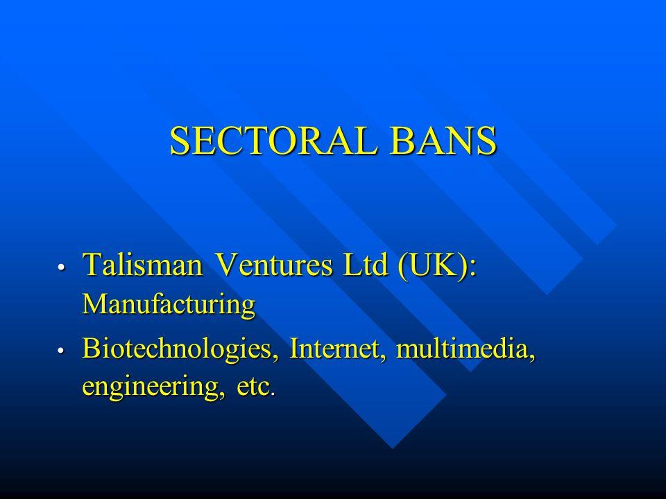 SECTORAL BANS Talisman Ventures Ltd (UK): Manufacturing Talisman Ventures Ltd (UK): Manufacturing Biotechnologies, Internet, multimedia, engineering,