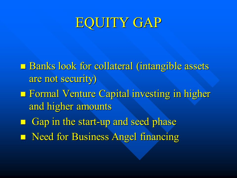 EQUITY GAP Banks look for collateral (intangible assets are not security) Banks look for collateral (intangible assets are not security) Formal Venture Capital investing in higher and higher amounts Formal Venture Capital investing in higher and higher amounts Gap in the start-up and seed phase Gap in the start-up and seed phase Need for Business Angel financing Need for Business Angel financing