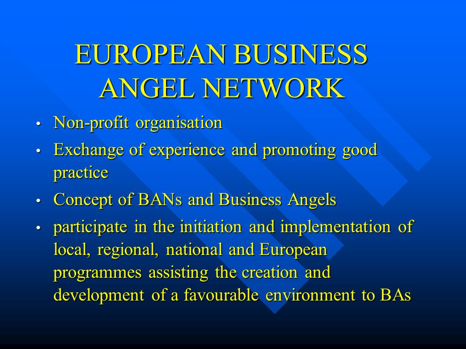 EUROPEAN BUSINESS ANGEL NETWORK Non-profit organisation Non-profit organisation Exchange of experience and promoting good practice Exchange of experie