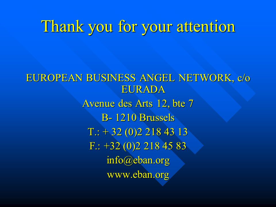 Thank you for your attention EUROPEAN BUSINESS ANGEL NETWORK, c/o EURADA Avenue des Arts 12, bte 7 B- 1210 Brussels T.: + 32 (0)2 218 43 13 F.: +32 (0)2 218 45 83 info@eban.orgwww.eban.org