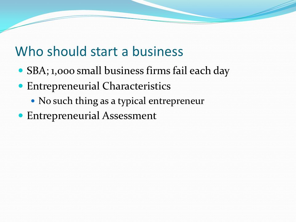 Who should start a business SBA; 1,000 small business firms fail each day Entrepreneurial Characteristics No such thing as a typical entrepreneur Entr