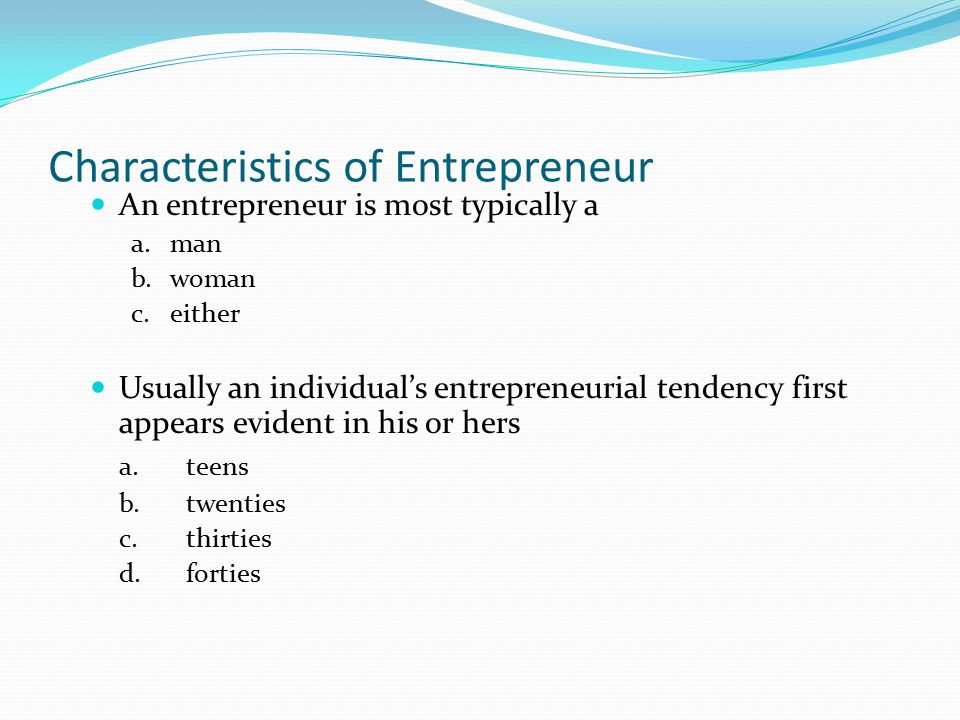 Characteristics of Entrepreneur An entrepreneur is most typically a a. man b. woman c. either Usually an individual's entrepreneurial tendency first a