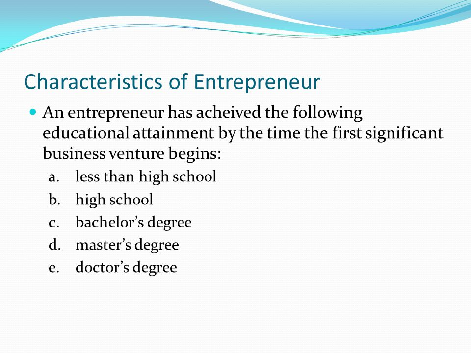 Characteristics of Entrepreneur An entrepreneur has acheived the following educational attainment by the time the first significant business venture b