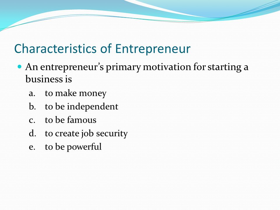Characteristics of Entrepreneur An entrepreneur's primary motivation for starting a business is a.to make money b.to be independent c.to be famous d.t