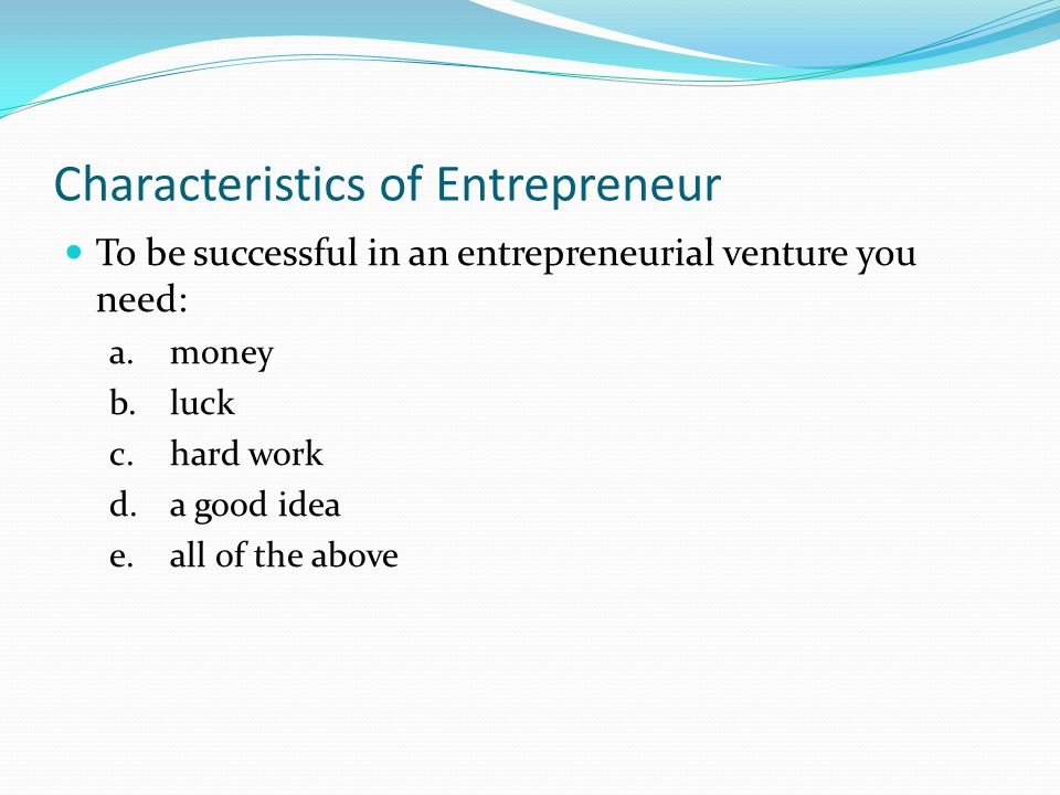 Characteristics of Entrepreneur To be successful in an entrepreneurial venture you need: a.money b.luck c.hard work d.a good idea e.all of the above