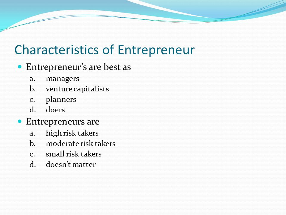 Characteristics of Entrepreneur Entrepreneur's are best as a.managers b.venture capitalists c.planners d.doers Entrepreneurs are a.high risk takers b.