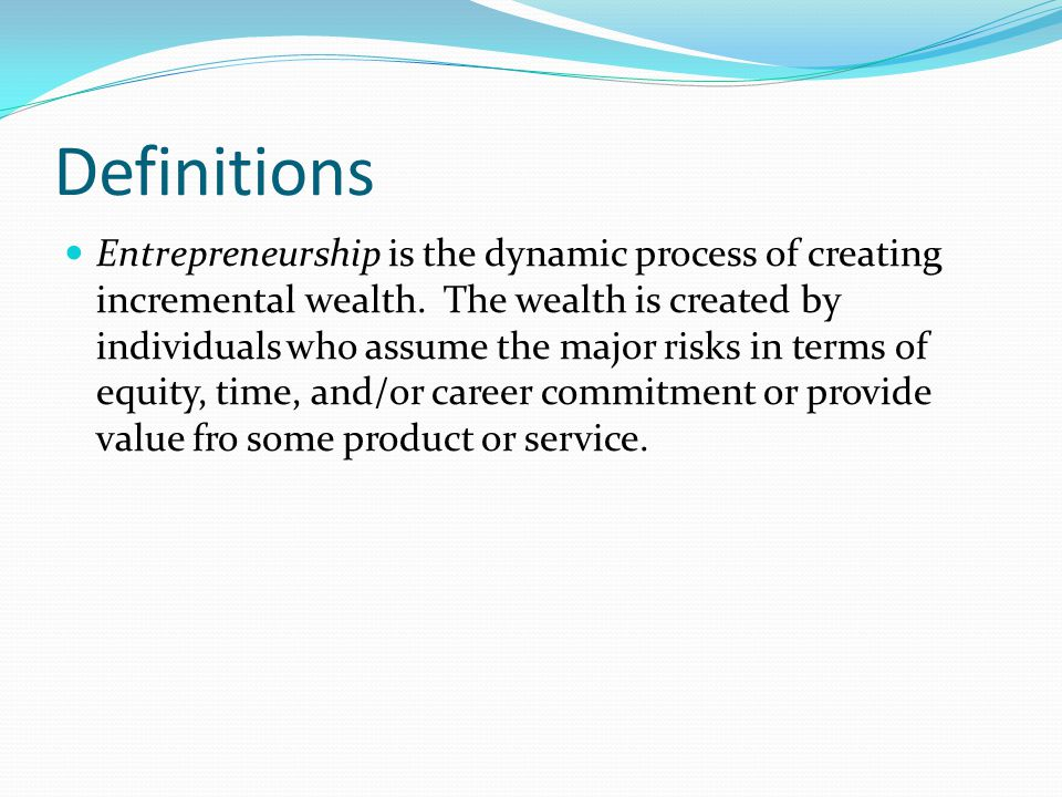 Definitions Entrepreneurship is the dynamic process of creating incremental wealth. The wealth is created by individuals who assume the major risks in