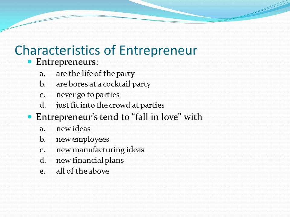 Characteristics of Entrepreneur Entrepreneurs: a.are the life of the party b.are bores at a cocktail party c.never go to parties d.just fit into the c