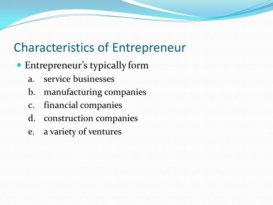 Characteristics of Entrepreneur Entrepreneur's typically form a.service businesses b.manufacturing companies c.financial companies d.construction comp
