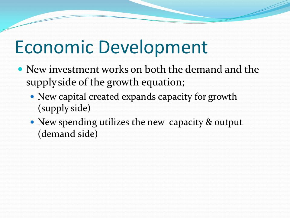 Economic Development New investment works on both the demand and the supply side of the growth equation; New capital created expands capacity for grow
