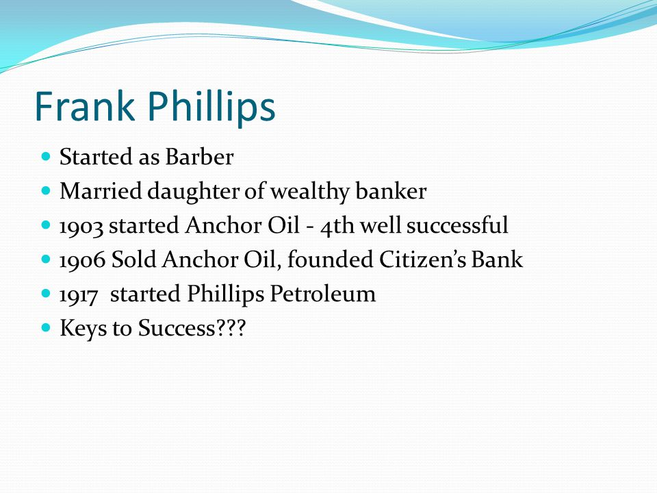 Frank Phillips Keys to success Married Well Lucky on 4th oil well Ability to attract investors (staged gushers) Knew banking industry