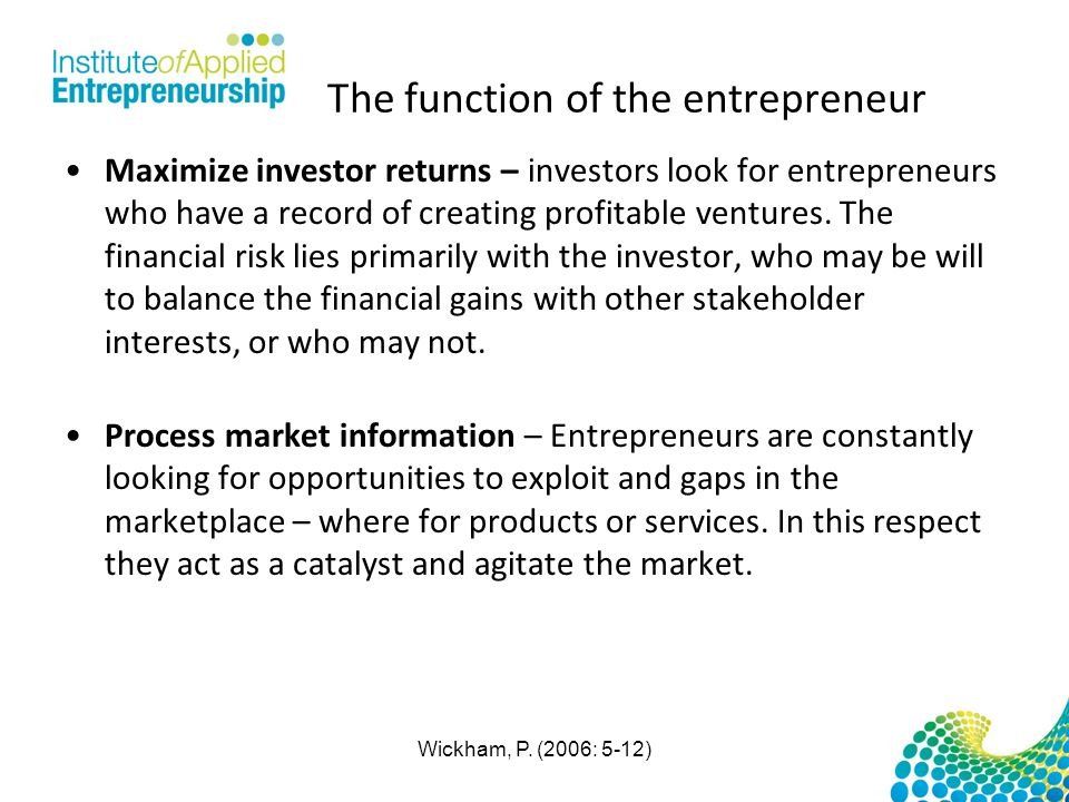 The function of the entrepreneur Maximize investor returns – investors look for entrepreneurs who have a record of creating profitable ventures.