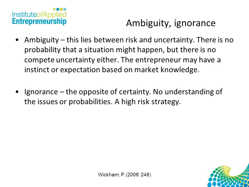 Ambiguity, ignorance Ambiguity – this lies between risk and uncertainty. There is no probability that a situation might happen, but there is no compet